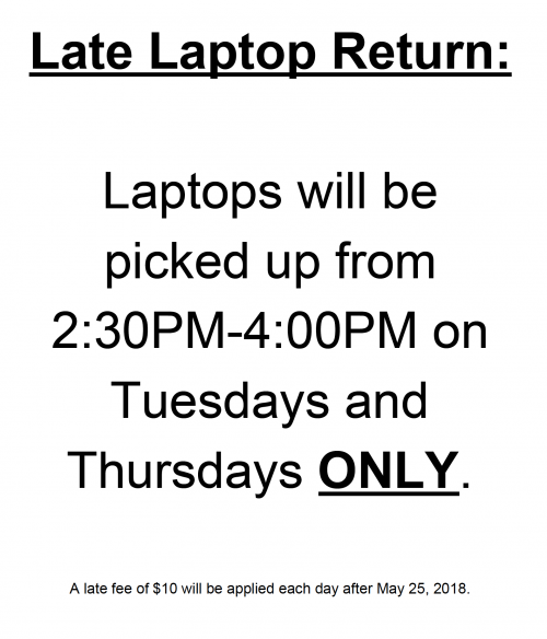Late laptop return: Laptops can be turned in to the central office on Tuesdays and Thursdays only. A late fee of $10 will be applied for each day that the laptop is turned in late.