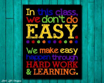 In this classroom we don't do easy we make easy happen through hard work and learning