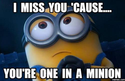 I Miss You cause you're one in a minion.