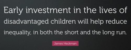 QUOTE: Early investment in the lives of disadvantaged children will help reduce inequality, in both the short and the long run