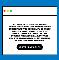 TWO HOUR LATE START ON TUESDAY Due to forecasted low temperatures tonight and the possibility of roads freezing again, Zavalla ISD  will have a two hour late start on Tuesday, January 12th. Buses will run two hours later on established pickup times for students.