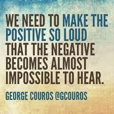 lets make the positive so loud that the negative is impossible to hear