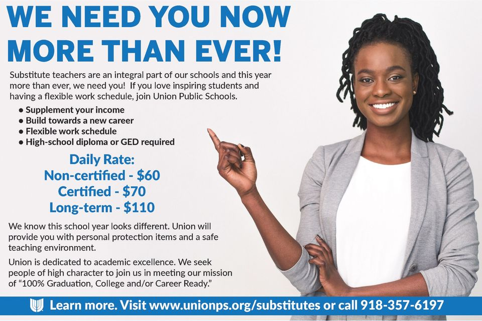 Substitute teachers are an integral part of our schools and this year more than ever, we need you! If you love inspiring students and having a flexible work schedule, join Union Public Schools.  •    Supplement your income •    Build towards a new career •    Flexible work schedule •    High-school diploma or GED required  Daily Rate: Non-certified - $60 Certified - $70 Long-term - $110   We know this school year looks different. Union will provide you with personal protection items and a safe teaching environment.  Union is dedicated to academic excellence. We seek people of high character to join us in meeting our mission of