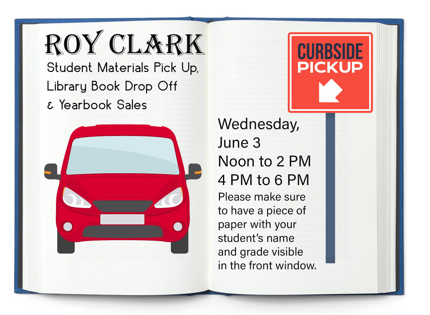 Attention Roy Clark families: Mark your calendars for Wednesday. June 3for student material pick up, library book drop off and yearbook sales. During the hours of Noon to 2p.m. and 4 to 6 p.m.you can drive through the Clark car loop for pick-up. Please make sure to have a piece of paper with your students name and grade visible in the front window. Student materials will be brought to your car. There isno need to get out. Please gather and return all library books. If you purchased pictures and yearbooks they will be available for pick up at this time also. If you have not yet purchased a yearbook, you may purchase one for $15 cash while supplies last. We can't wait to see you.