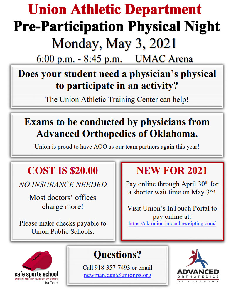 The Union Athletic Department will host its Pre-Participation Physical Night from 6 to 8:45 p.m. at the UMAC Arena Monday, May 3. Exams will be conducted by physicians from Advanced Orthopedics of Oklahoma. Cost is $20. No insurance is needed. Make checks payable to Union Public Schools. New for the first time: You may pay online through April 30 for a shorter wait time. Just visit Union's InTouch Portal here: https://ok-union.intouchreceipting.com/. Email newman.dan@unionps.org for questions. For a list of athletic tryouts, visit https://www.unionps.org/athleticstry-outs