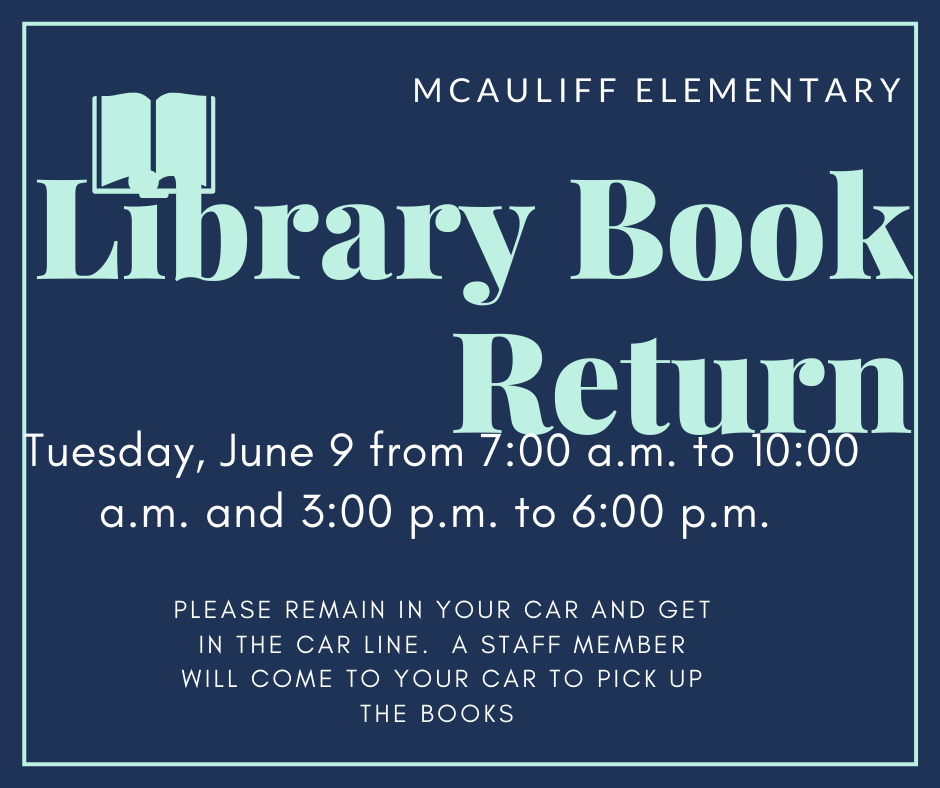 MAuliffe Elementary will conduct its Library Book Return June 9; students can also pick up their items at this. Families will remain in their vehicles. The exchange will be done 7 to 10 a.m. and again from 3 to 6 p.m.,