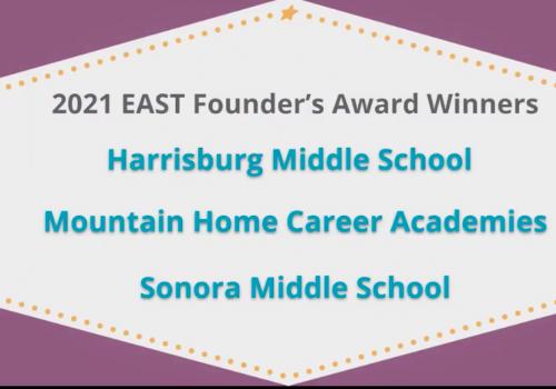 2021 EAST Founder's Award Winners - Harrisburg Middle School, Mountain Home Career Academies, Sonora Middle School