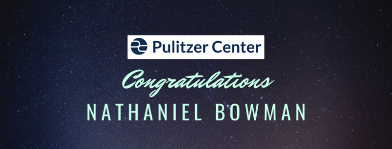 CONGRATULATIONS! NATHANIEL BOWMAN - PULITZER CENTER FINALIST