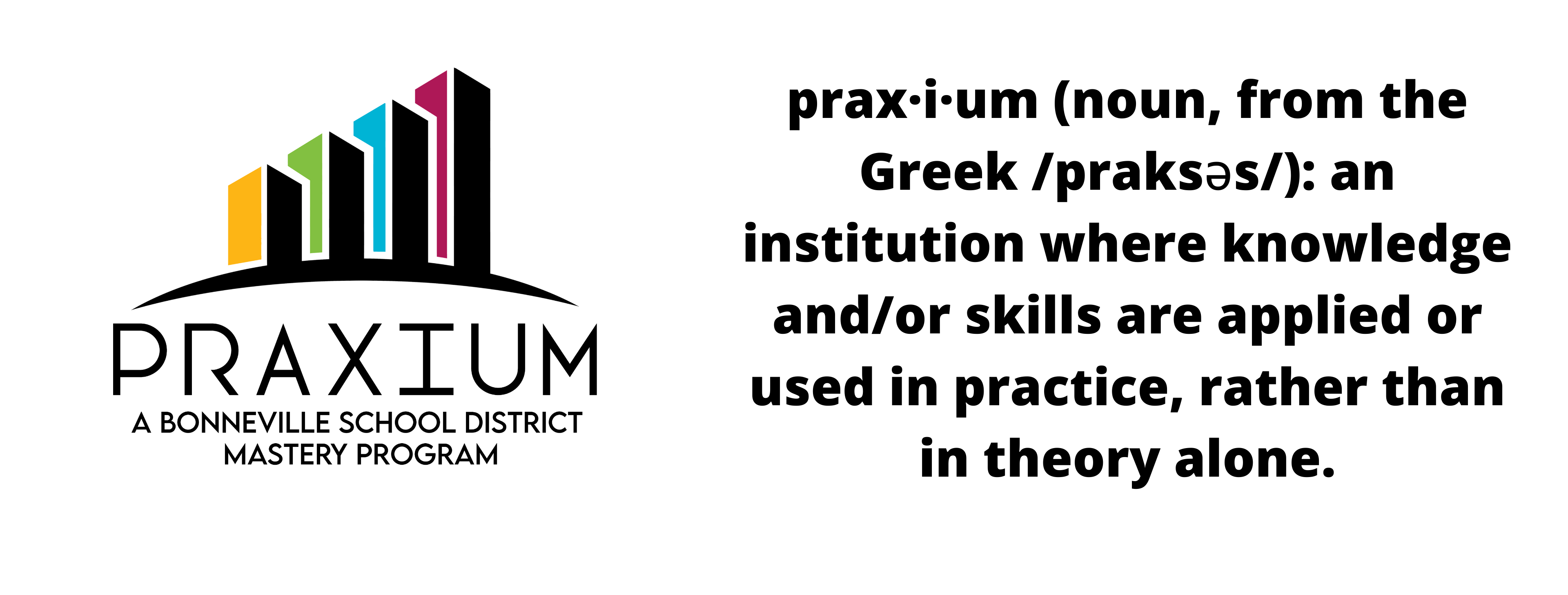 Praxium A Bonneville School District Mastery Program praxium (noun, from the Greek/prakses/): an institution where knowledge and/or skills are applied or used in practice, rather than in theory alone.