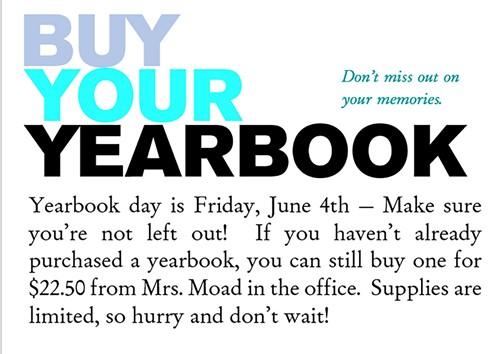 By Your Yearbook Don't Miss out onyour memories. Yearbook day is Friday, June 4th - Make sure you're not left out! If you haven't already purchased a yearbook, you can still buy one for $22.50 for Mrs. Moad in the office. Supplies are limited, so hurry and don't wait!