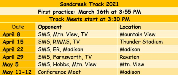 Sandcreek Track 2021 First Practice: March 16th at 3:55 PM Track Meets start at 3:30 PM April 9 SMS, Mtn. View, TV at Mountain View April 15 SMS, RMMS, TV at Thunder Stadium April 22 SMS, ER, Madison at Madison April 29 SMS, Farnsworth, TV at Ravsten May 5 SMS, Hobbs, Mtn. View at Mtn. View May 11-12 Conference Meet at Madison