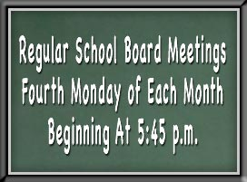 Regular School Board Meetings Fourth Monday of Each Month Beginning at 5:45 p.m.