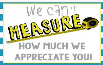 We can't measure how much we appreciate you.