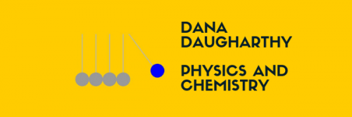 Dana Daugharthy:  Physics & Chemistry