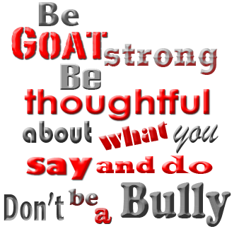 Be Goat Strong. Be thoughtful about what you say and do.  Don't be a Bully.