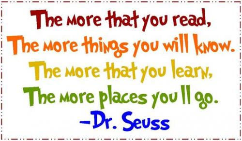 The more that you read, the more things you will know. The more that you learn, the more places you'll go. -Dr. Seuss