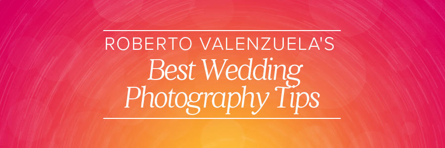 roberto valenzuela's best wedding photography tips