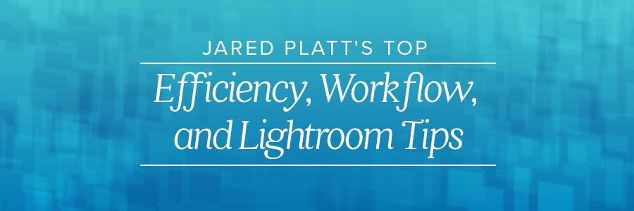 jared platt's top efficiency, workflow, and lightroom tips