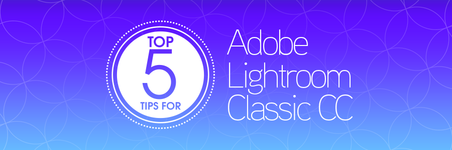 top 5 tips for adobe lightroom classic cc