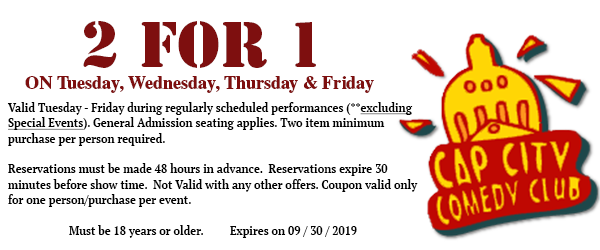 Two for One Coupon. Valid for Tuesday through Friday shows (excluding shows listed as Special Events)
