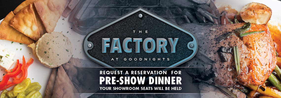 The Factory Restaurant - Request a Reservation for pre-show dinner (your showroom seats will be held)