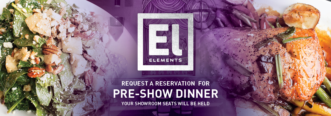 Elements Resturant - Request a reservation for pre-show dinner (your showroom seats will be held)