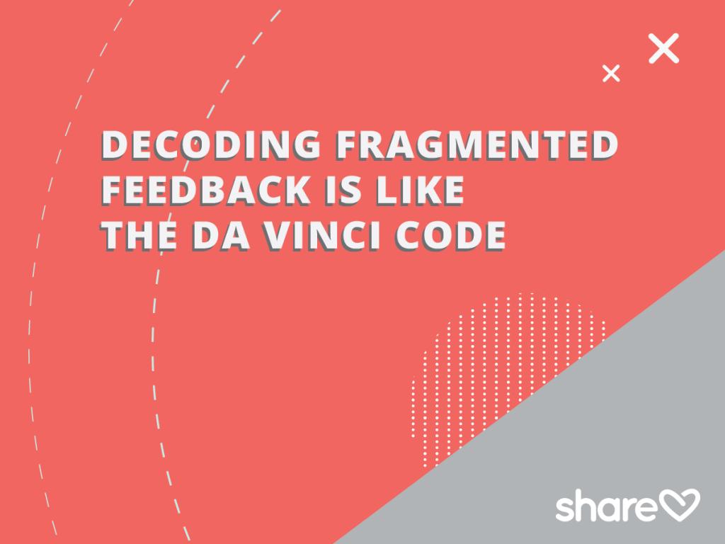 Decoding fragmented feedback is like the davinci code