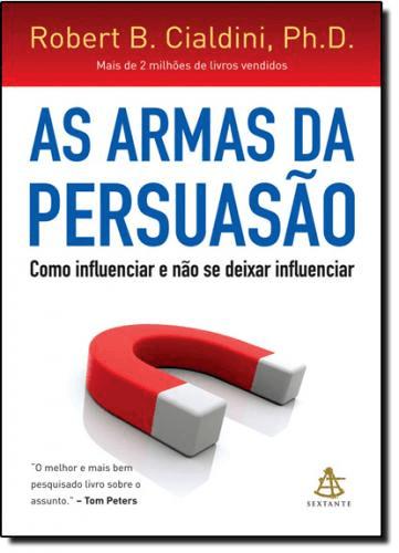 ARMAS DA PERSUASÃO, AS: COMO INFLUENCIAR E NÃO SE DEIXAR INFLUENCIAR