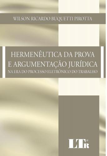 HERMENÊUTICA DA PROVA E ARGUMENTAÇÃO JURÍDICA: NA ERA DO PROCESSO ELETRÔNICO DO TRABALHO