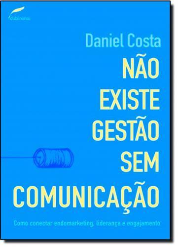 NÃO EXISTE GESTÃO SEM COMUNICAÇÃO : COMO S CONECTAR ENDOMARKETING, LIDERANÇA E ENGAJAMENTO.