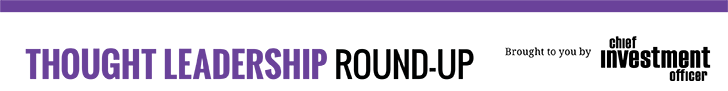 Thought Leadership Round-Up Brought to you by Chief Investment Officer