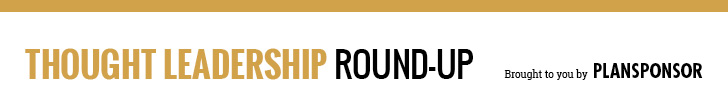 Thought Leadership Round-Up Brought to you by PLANSPONSOR