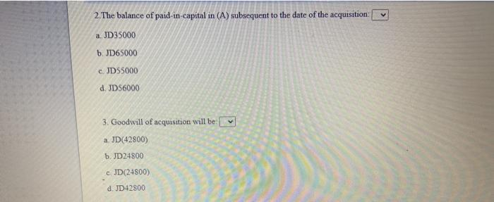 2. The balance of paid-in-capital in (A) subsequent to the date of the acquisition: a. JD35000 b. JD65000 c. JDS5000 d. JD560