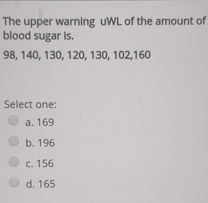 The upper warning uWL of the amount of blood sugar is. 98, 140, 130, 120, 130, 102,160 Select one: a. 169 b. 196 C. 156 d. 16