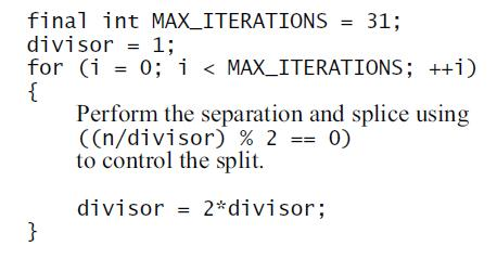 final int MAX_ITERATIONS = 31; divisor = 1; for (i = 0; i < MAX_ITERATIONS; ++i) { Perform the separation and splice using ((n/divisor) % 2 == 0) to control the split. divisor = 2*divisor; }