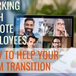 Working With Remote Employees: How to Help Your Team Transition During This Time