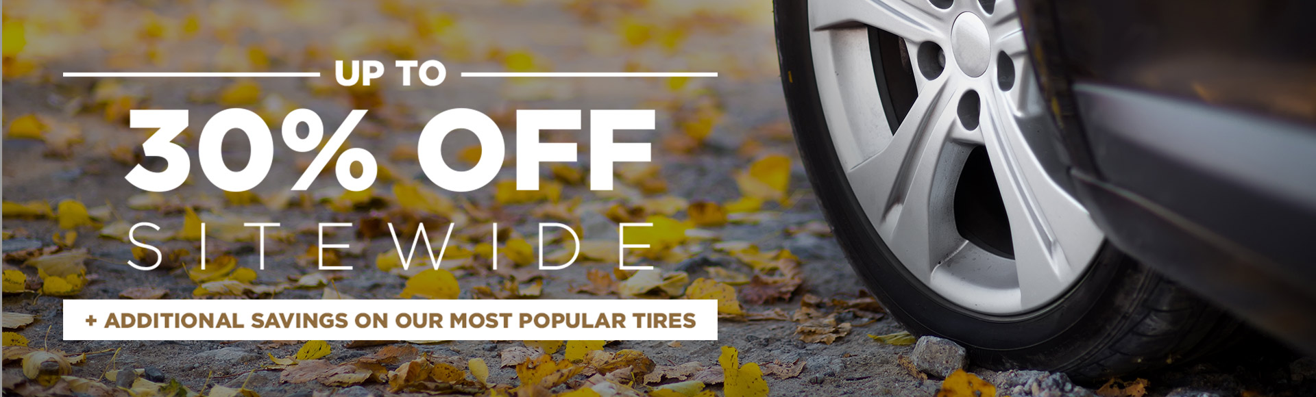 Up to 30% off sitewide plus additional savings on our most popular tires