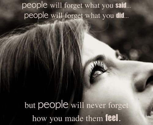 They will never forget how you made them feel