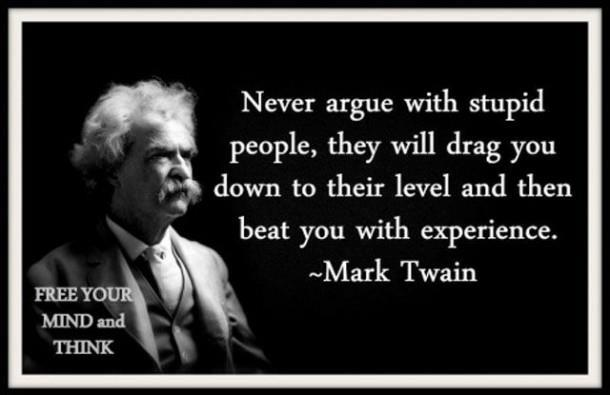 Never argue with an idiot - Mark Twain