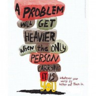 A problem will get heavier when the only person carrying it is you