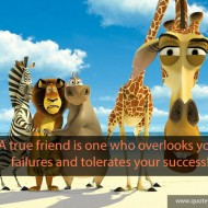 A true friend is one who overlooks your failures and tolerates your success