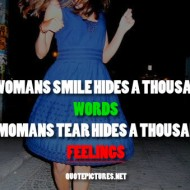 A womans smile hides a thousand words, a womans tear hids a thousand feelings
