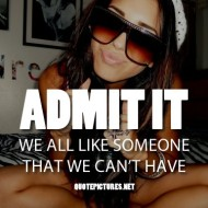 Admit it we all like someone that we can't have