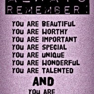 Always remember, you are beautiful. You are worthy. You are important. You are special