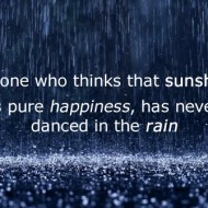 Anyone who thinks that sunshine is pure happiness, has never danced in the rain