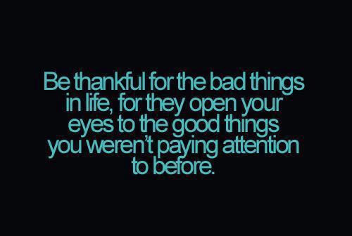 Be Thankful For The Bad Things In Life, For They Open Your Eyes To The Good  Things