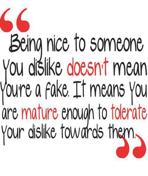Being nice to someone you dislike doesn   t mean you are a fakeQuotes About People Being Mean To You