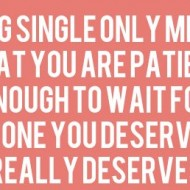 Being single only means that you are patient enough to wait for