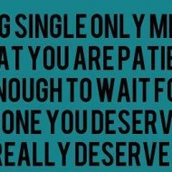 Being single  only means that you are patient enough to wait for someone you'd deserve