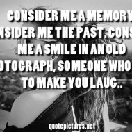 Consider me a memory, consider me the past, consider me a smile in